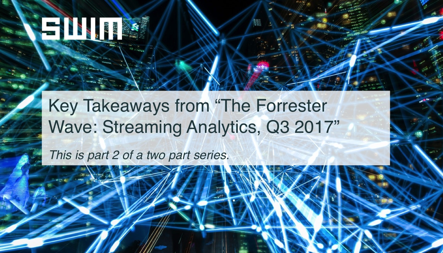 """Key Takeaways from """"The Forrester Wave: Streaming Analytics"""" Q3 2017  (Part II)   Swim Inc."""