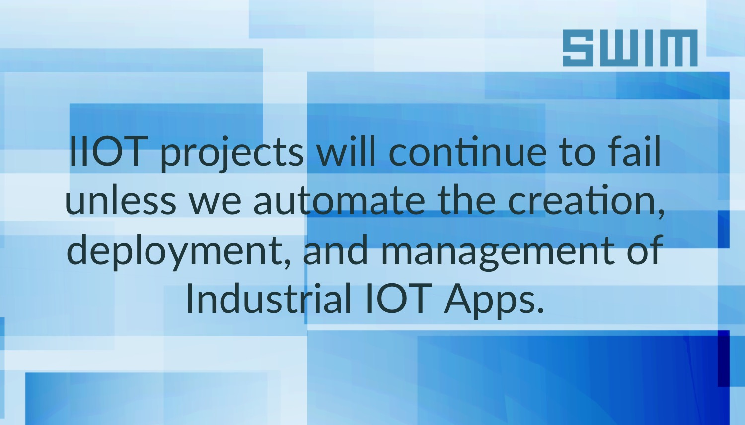 IOT projects will continue to fail unless we automate the creation, deployment, and management of Industrial IOT Apps | Swim Inc.