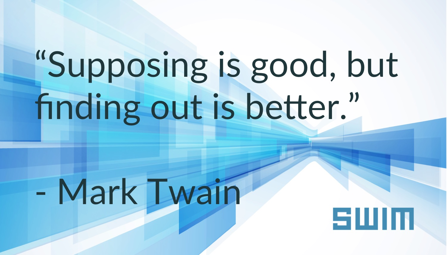 """Supposing is good, but finding out is better."" Mark Twain"