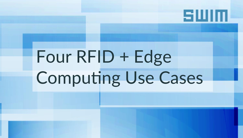 Four RFID + Edge Computing Use Cases: Four RFID Use Cases Improved by Edge Computing | Swim Inc.