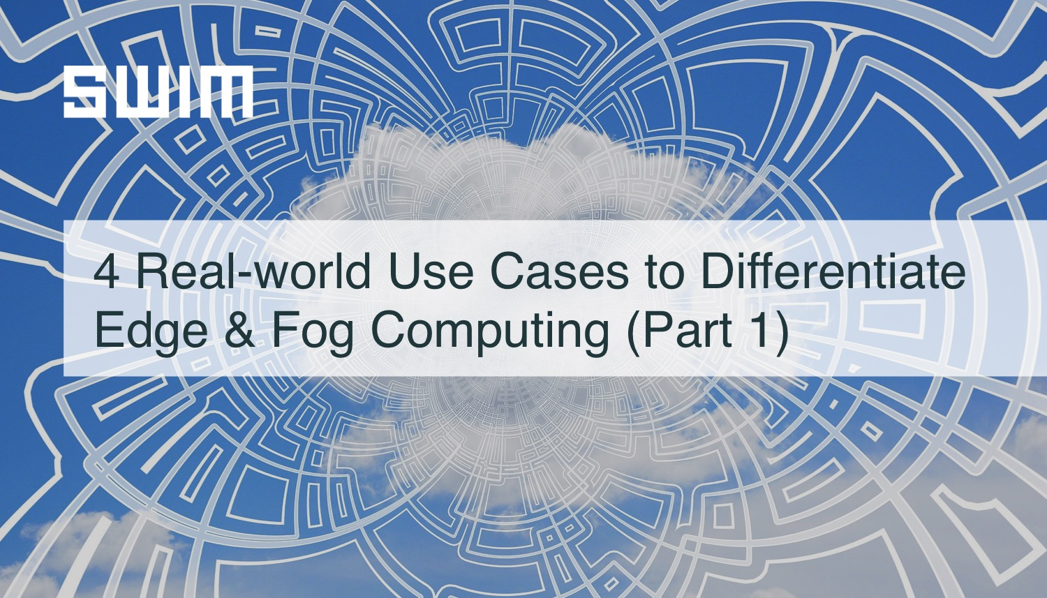 4 Real-world Use Cases to Differentiate Edge Computing & Fog Computing (Part 1) | Swim Inc.