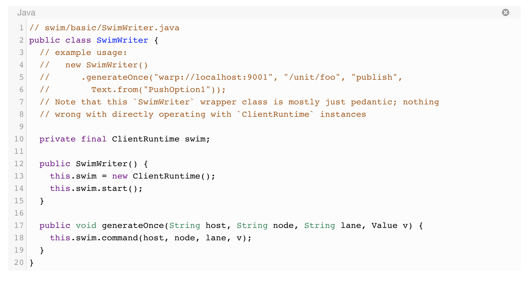 """// swim/basic/SwimWriter.java public class SwimWriter {   // example usage:   //   new SwimWriter()   //      .generateOnce(""""warp://localhost:9001"""", """"/unit/foo"""", """"publish"""",   //        Text.from(""""PushOption1""""));   // Note that this `SwimWriter` wrapper class is mostly just pedantic; nothing   // wrong with directly operating with `ClientRuntime` instances    private final ClientRuntime swim;    public SwimWriter() {     this.swim = new ClientRuntime();     this.swim.start();   }    public void generateOnce(String host, String node, String lane, Value v) {     this.swim.command(host, node, lane, v);   } }Screen Shot 2019-05-30 at 10.19.34 AM"""