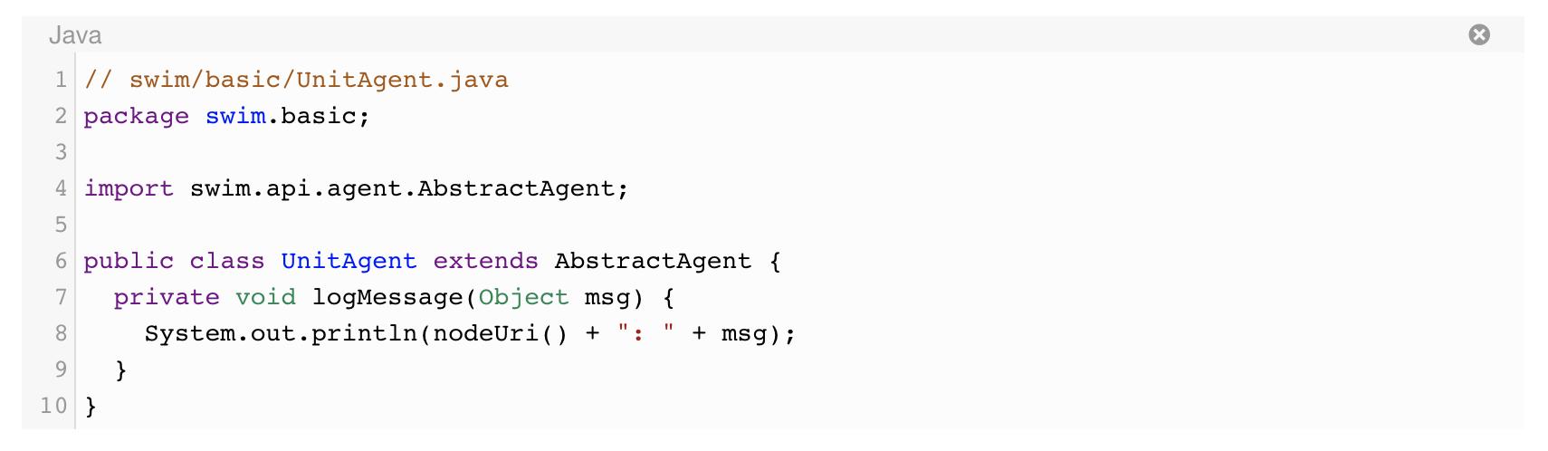 "// swim/basic/UnitAgent.java package swim.basic;  import swim.api.agent.AbstractAgent;  public class UnitAgent extends AbstractAgent {   private void logMessage(Object msg) {     System.out.println(nodeUri() + "": "" + msg);   } }"